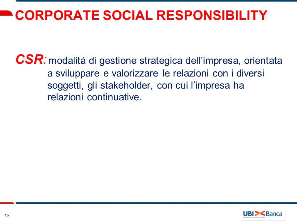16 CORPORATE SOCIAL RESPONSIBILITY CSR: modalità di gestione strategica dellimpresa, orientata a sviluppare e valorizzare le relazioni con i diversi soggetti, gli stakeholder, con cui limpresa ha relazioni continuative.