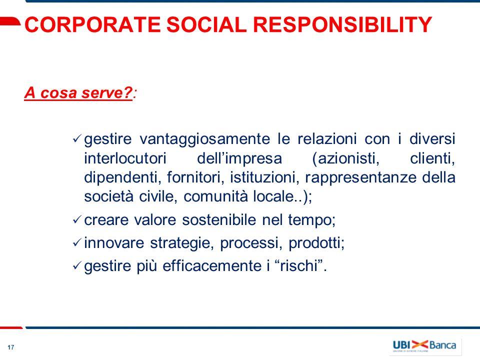 17 CORPORATE SOCIAL RESPONSIBILITY A cosa serve?: gestire vantaggiosamente le relazioni con i diversi interlocutori dellimpresa (azionisti, clienti, d