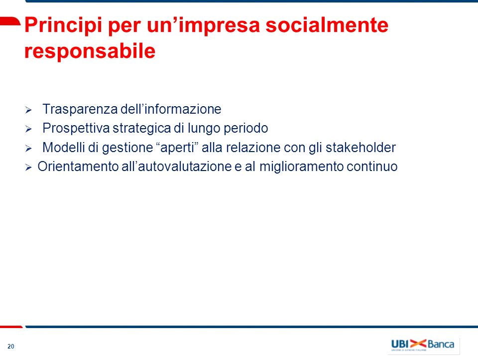 20 Principi per unimpresa socialmente responsabile Trasparenza dellinformazione Prospettiva strategica di lungo periodo Modelli di gestione aperti alla relazione con gli stakeholder Orientamento allautovalutazione e al miglioramento continuo