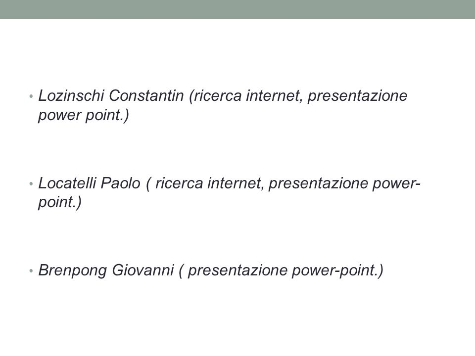 Lozinschi Constantin (ricerca internet, presentazione power point.) Locatelli Paolo ( ricerca internet, presentazione power- point.) Brenpong Giovanni