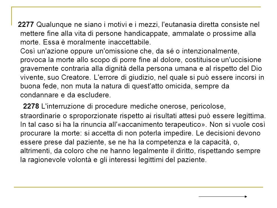 2277 Qualunque ne siano i motivi e i mezzi, l'eutanasia diretta consiste nel mettere fine alla vita di persone handicappate, ammalate o prossime alla