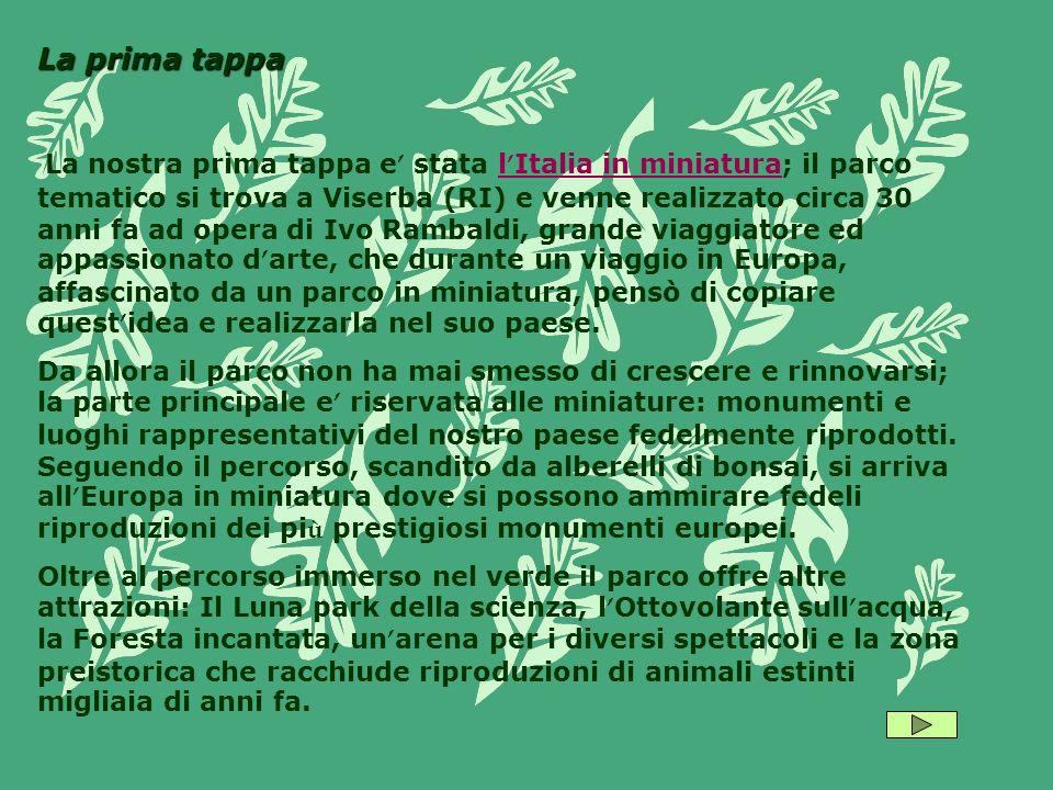 La prima tappa La nostra prima tappa e stata l Italia in miniatura; il parco tematico si trova a Viserba (RI) e venne realizzato circa 30 anni fa ad opera di Ivo Rambaldi, grande viaggiatore ed appassionato d arte, che durante un viaggio in Europa, affascinato da un parco in miniatura, pensò di copiare quest idea e realizzarla nel suo paese.l Italia in miniatura Da allora il parco non ha mai smesso di crescere e rinnovarsi; la parte principale e riservata alle miniature: monumenti e luoghi rappresentativi del nostro paese fedelmente riprodotti.