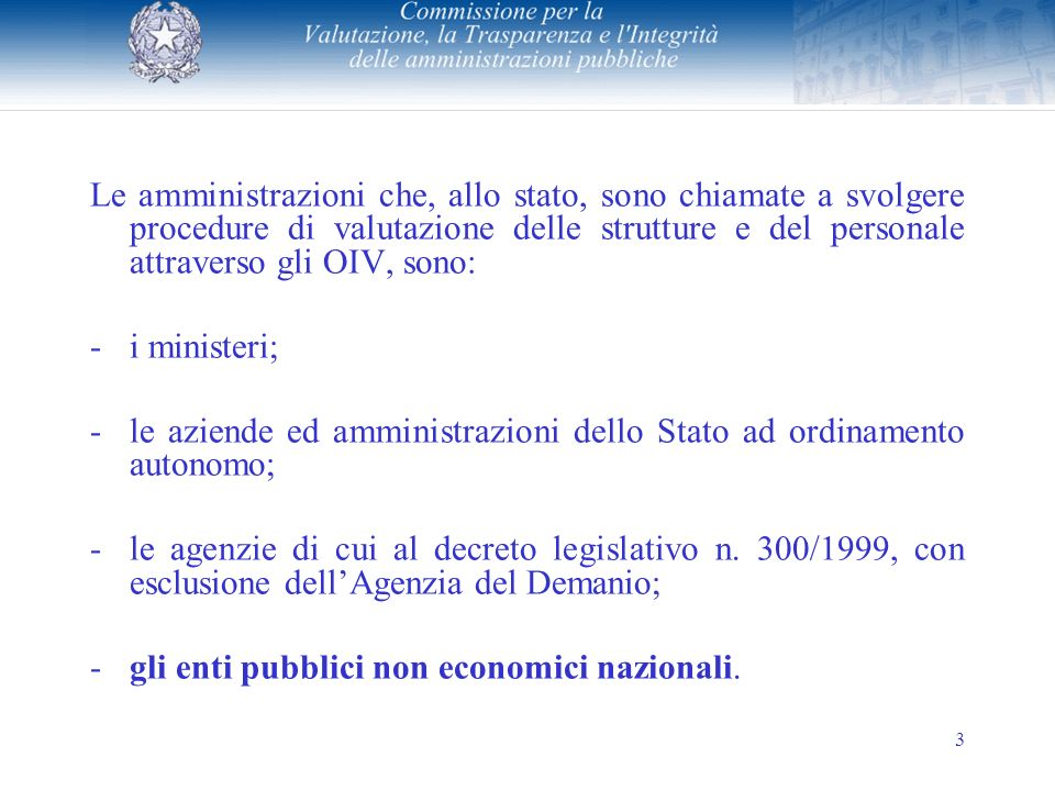 3 Le amministrazioni che, allo stato, sono chiamate a svolgere procedure di valutazione delle strutture e del personale attraverso gli OIV, sono: -i ministeri; -le aziende ed amministrazioni dello Stato ad ordinamento autonomo; -le agenzie di cui al decreto legislativo n.