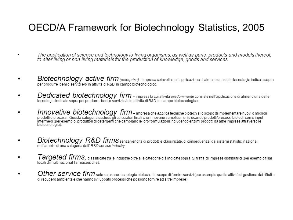 OECD/A Framework for Biotechnology Statistics, 2005 The application of science and technology to living organisms, as well as parts, products and mode