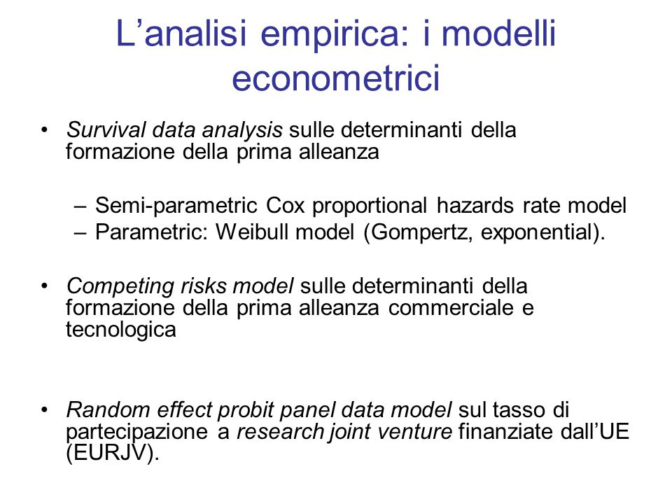 Lanalisi empirica: i modelli econometrici Survival data analysis sulle determinanti della formazione della prima alleanza –Semi-parametric Cox proportional hazards rate model –Parametric: Weibull model (Gompertz, exponential).