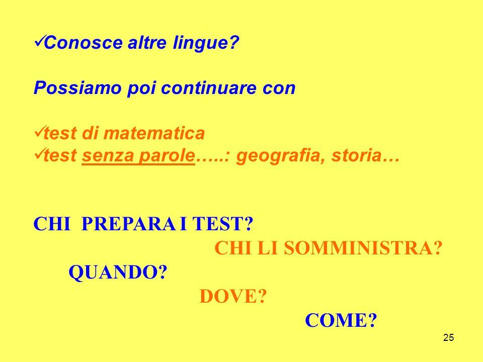 25 Conosce altre lingue? Possiamo poi continuare con test di matematica test senza parole…..: geografia, storia… CHI PREPARA I TEST? CHI LI SOMMINISTR
