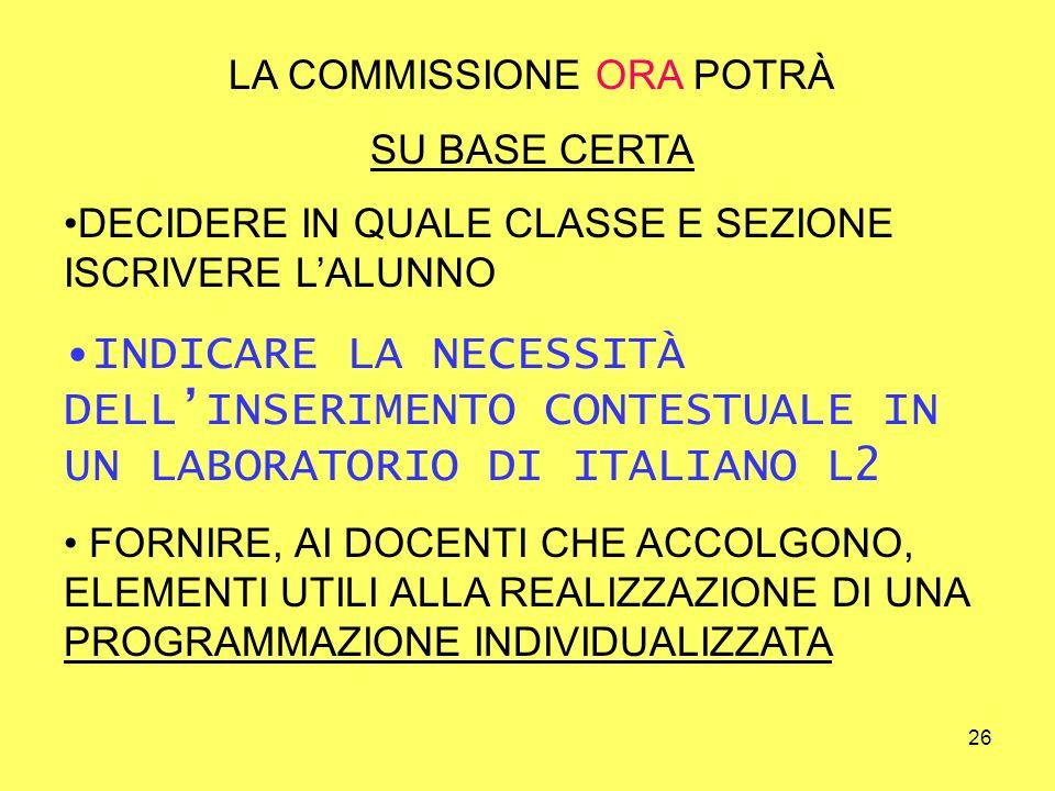 26 LA COMMISSIONE ORA POTRÀ SU BASE CERTA DECIDERE IN QUALE CLASSE E SEZIONE ISCRIVERE LALUNNO INDICARE LA NECESSITÀ DELLINSERIMENTO CONTESTUALE IN UN LABORATORIO DI ITALIANO L2 FORNIRE, AI DOCENTI CHE ACCOLGONO, ELEMENTI UTILI ALLA REALIZZAZIONE DI UNA PROGRAMMAZIONE INDIVIDUALIZZATA