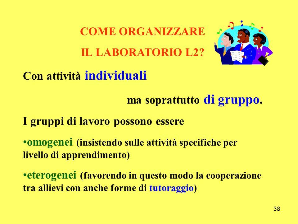 38 COME ORGANIZZARE IL LABORATORIO L2? Con attività individuali ma soprattutto di gruppo. I gruppi di lavoro possono essere omogenei (insistendo sulle