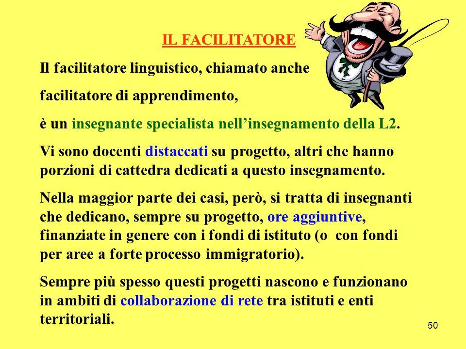50 IL FACILITATORE Il facilitatore linguistico, chiamato anche facilitatore di apprendimento, è un insegnante specialista nellinsegnamento della L2. V