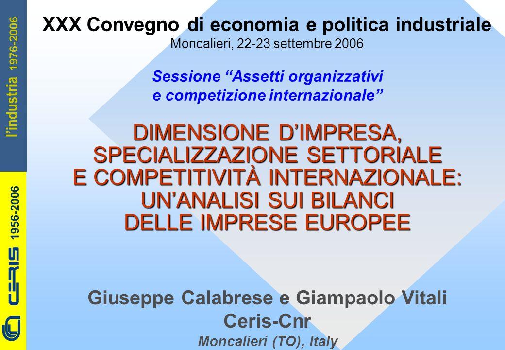 CERIS-CNR 1956-2006 1976-2006 lindustria DIMENSIONE DIMPRESA, SPECIALIZZAZIONE SETTORIALE E COMPETITIVITÀ INTERNAZIONALE: UNANALISI SUI BILANCI DELLE IMPRESE EUROPEE Giuseppe Calabrese e Giampaolo Vitali Ceris-Cnr Moncalieri (TO), Italy XXX Convegno di economia e politica industriale Moncalieri, 22-23 settembre 2006 Sessione Assetti organizzativi e competizione internazionale
