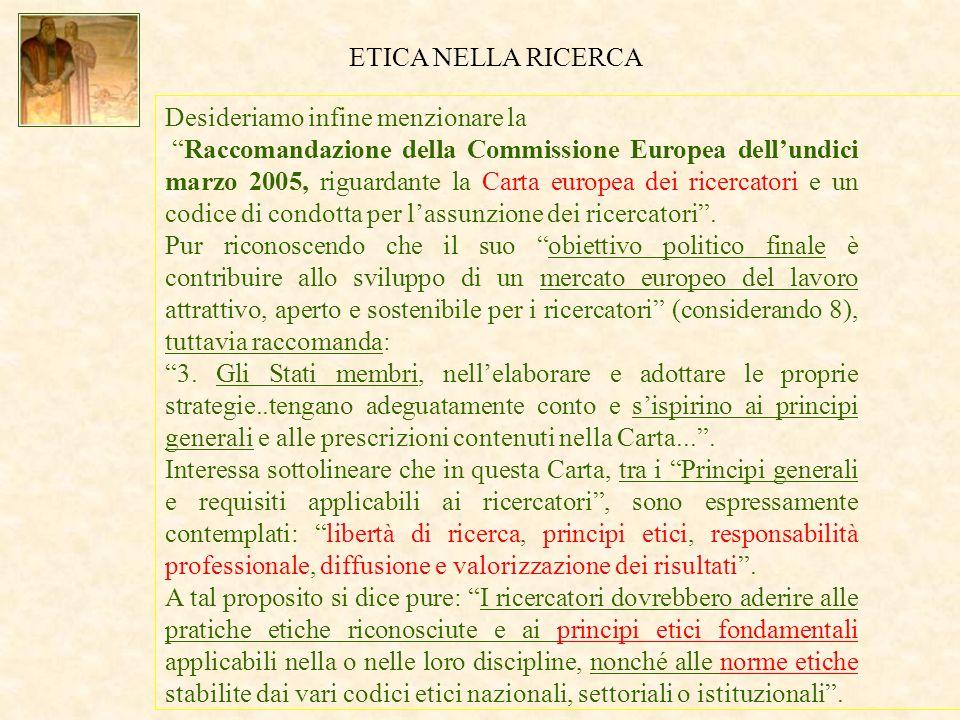 Desideriamo infine menzionare la Raccomandazione della Commissione Europea dellundici marzo 2005, riguardante la Carta europea dei ricercatori e un codice di condotta per lassunzione dei ricercatori.