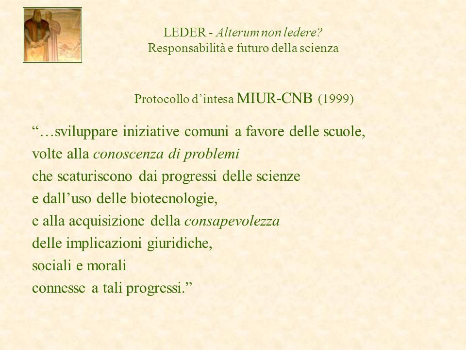 Protocollo dintesa MIUR-CNB (1999) …sviluppare iniziative comuni a favore delle scuole, volte alla conoscenza di problemi che scaturiscono dai progressi delle scienze e dalluso delle biotecnologie, e alla acquisizione della consapevolezza delle implicazioni giuridiche, sociali e morali connesse a tali progressi.