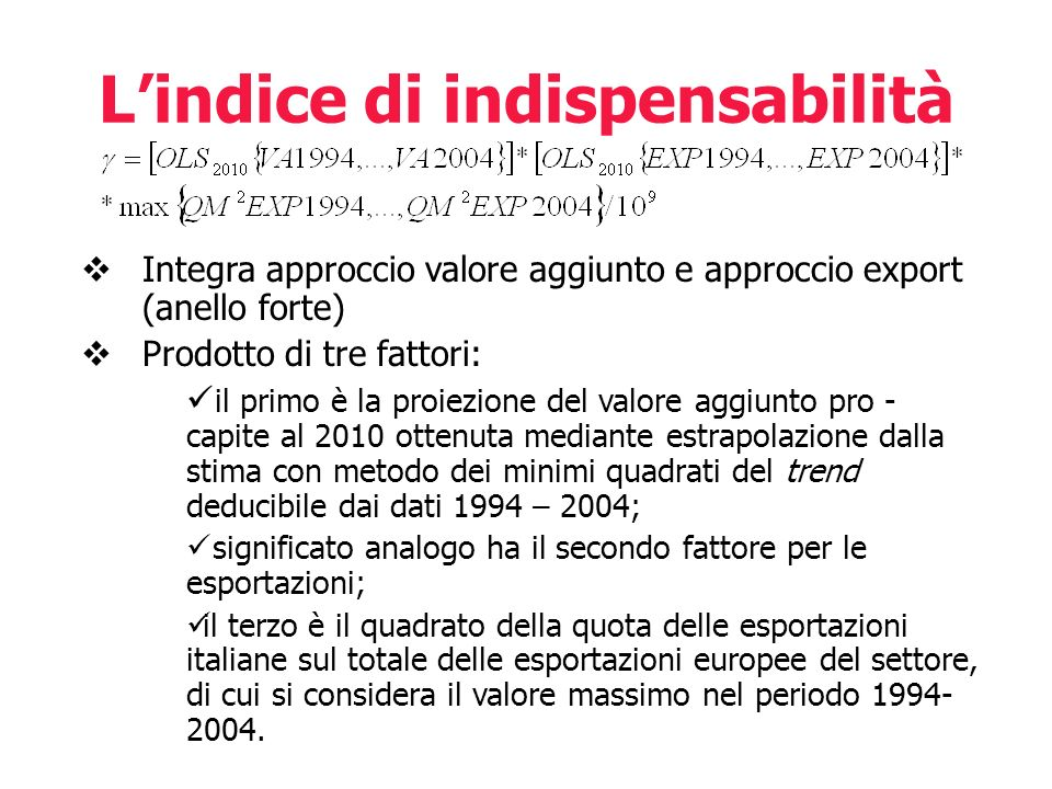 Lindice di indispensabilità Integra approccio valore aggiunto e approccio export (anello forte) Prodotto di tre fattori: il primo è la proiezione del