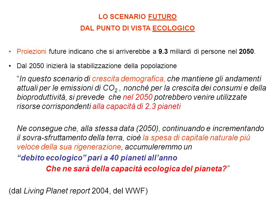 LO SCENARIO FUTURO DAL PUNTO DI VISTA ECOLOGICO Proiezioni future indicano che si arriverebbe a 9.3 miliardi di persone nel 2050. Dal 2050 inizierà la
