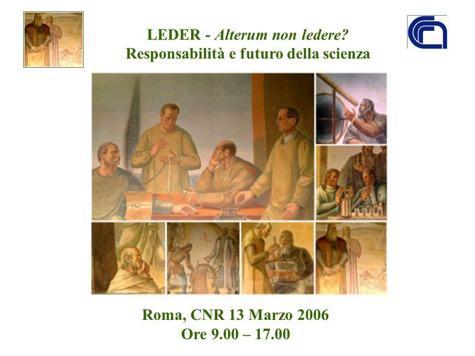 LEDER - Alterum non ledere? Responsabilità e futuro della scienza Roma, CNR 13 Marzo 2006 Ore 9.00 – 17.00