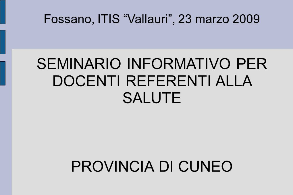 Fossano, ITIS Vallauri, 23 marzo 2009 SEMINARIO INFORMATIVO PER DOCENTI REFERENTI ALLA SALUTE PROVINCIA DI CUNEO