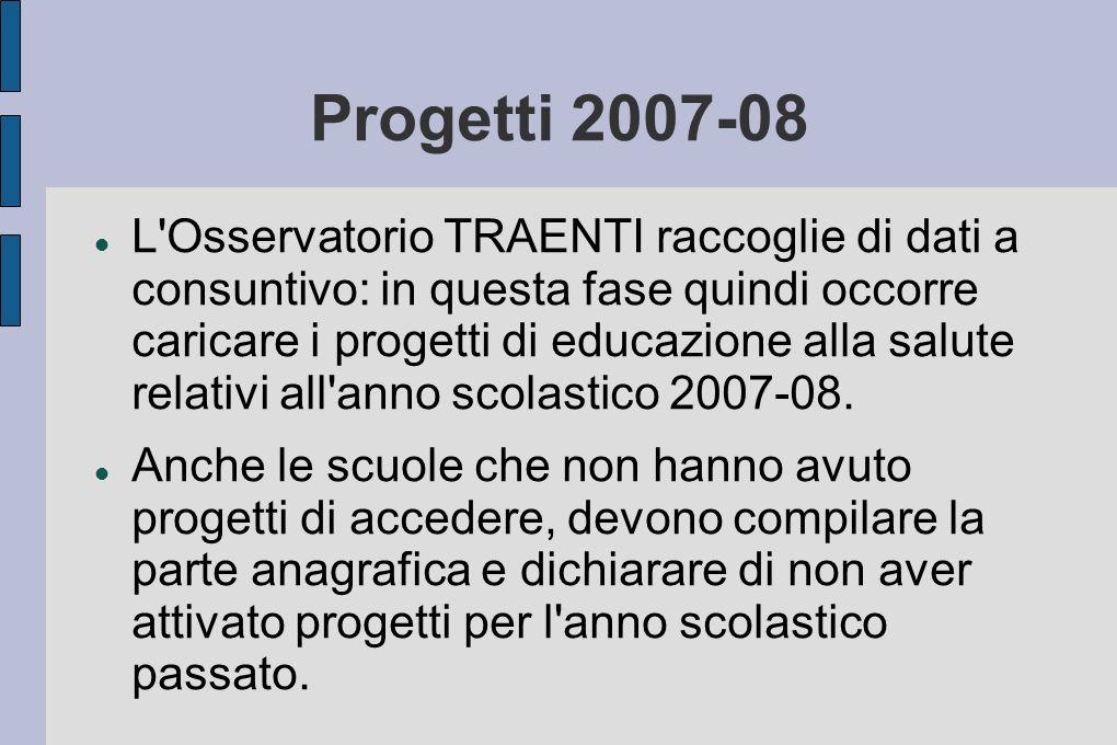 Progetti 2007-08 L Osservatorio TRAENTI raccoglie di dati a consuntivo: in questa fase quindi occorre caricare i progetti di educazione alla salute relativi all anno scolastico 2007-08.
