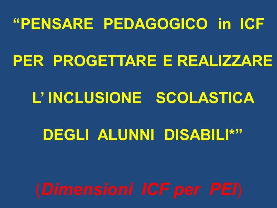 PENSARE PEDAGOGICO in ICF PER PROGETTARE E REALIZZARE L INCLUSIONE SCOLASTICA DEGLI ALUNNI DISABILI* (Dimensioni ICF per PEI)
