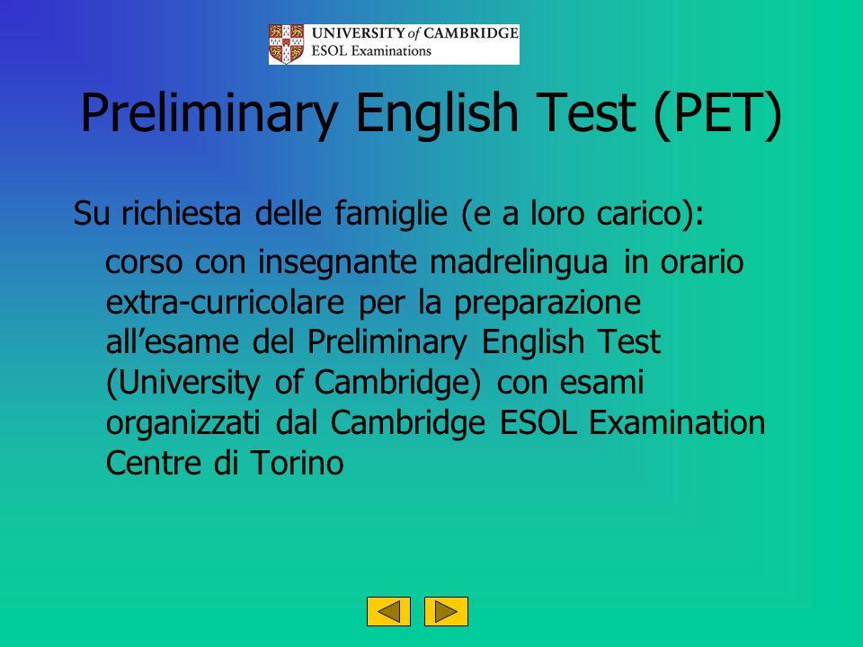 Preliminary English Test (PET) Su richiesta delle famiglie (e a loro carico): corso con insegnante madrelingua in orario extra-curricolare per la preparazione allesame del Preliminary English Test (University of Cambridge) con esami organizzati dal Cambridge ESOL Examination Centre di Torino