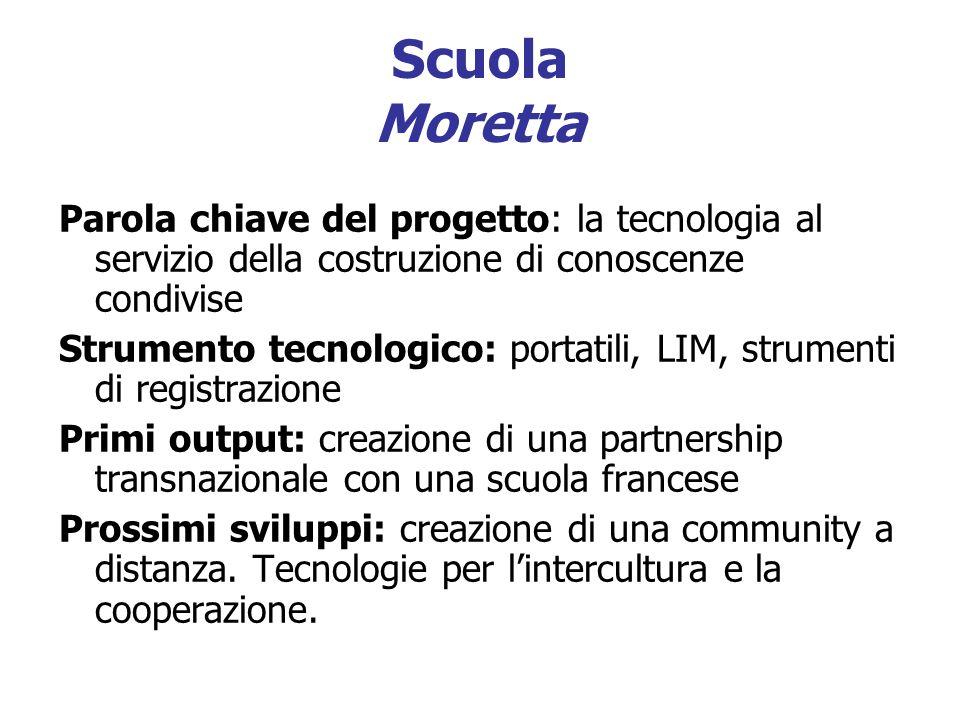 Scuola Moretta Parola chiave del progetto: la tecnologia al servizio della costruzione di conoscenze condivise Strumento tecnologico: portatili, LIM,