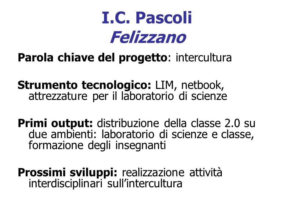 I.C. Pascoli Felizzano Parola chiave del progetto: intercultura Strumento tecnologico: LIM, netbook, attrezzature per il laboratorio di scienze Primi