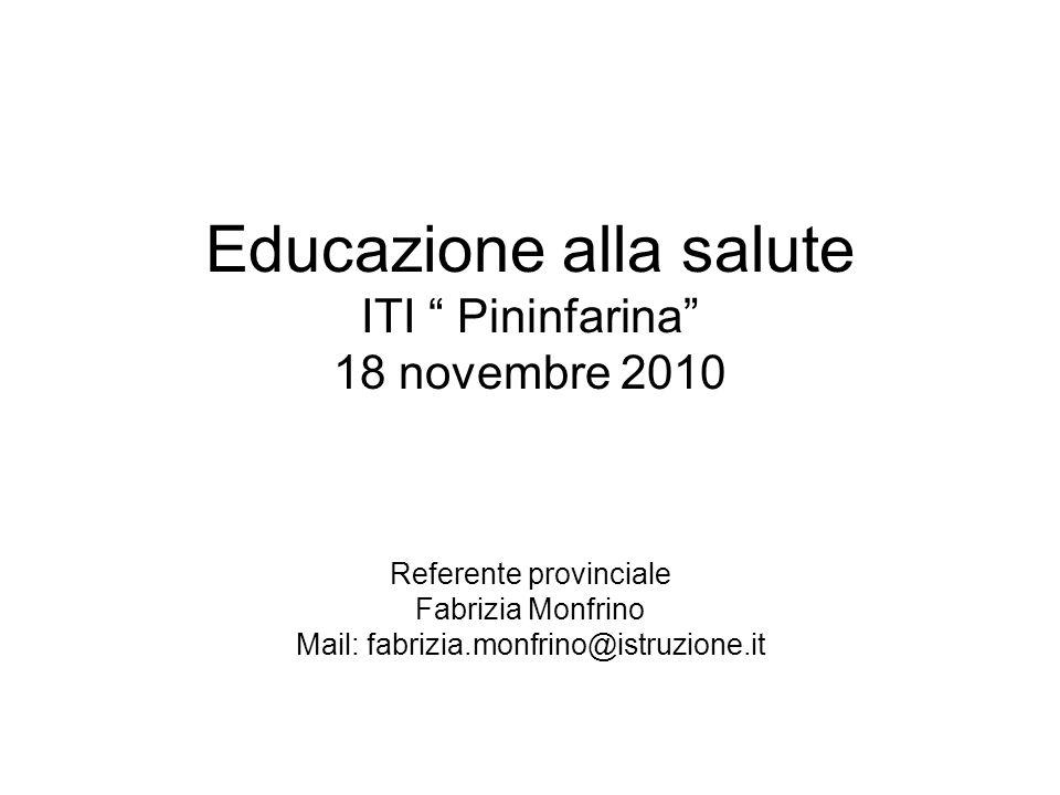 Educazione alla salute ITI Pininfarina 18 novembre 2010 Referente provinciale Fabrizia Monfrino Mail: fabrizia.monfrino@istruzione.it