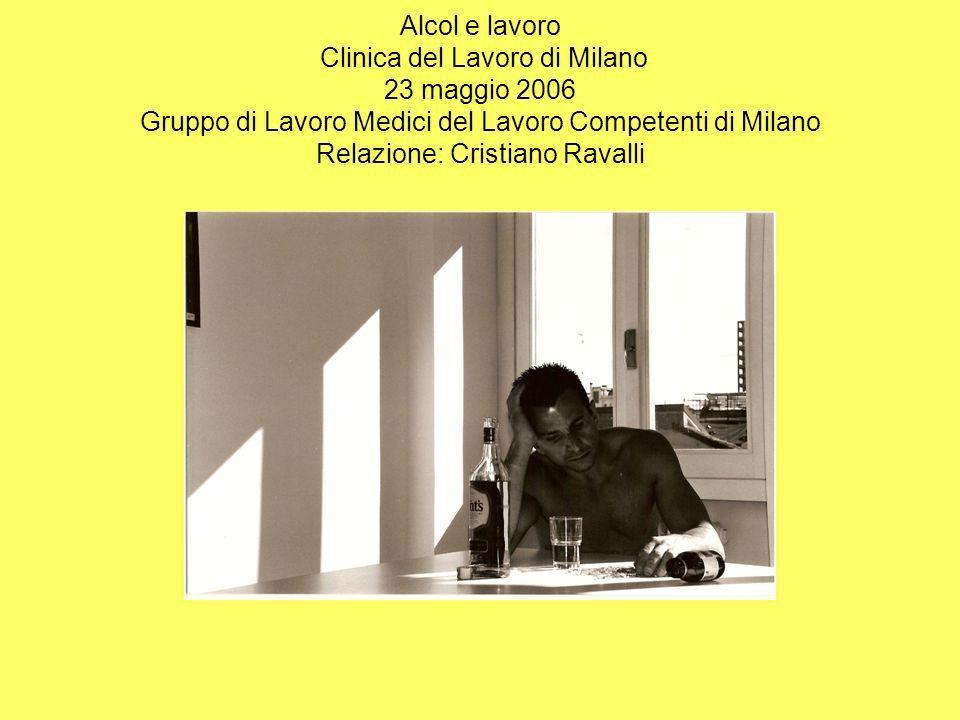 Alcol e lavoro Clinica del Lavoro di Milano 23 maggio 2006 Gruppo di Lavoro Medici del Lavoro Competenti di Milano Relazione: Cristiano Ravalli