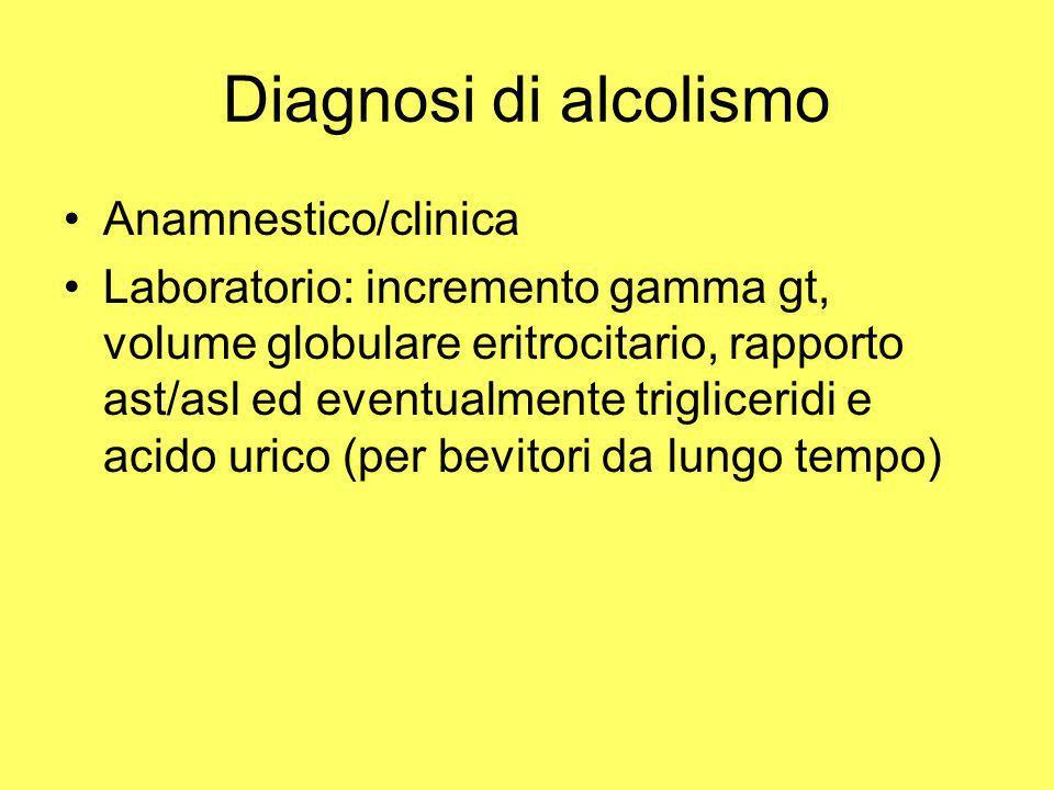 Diagnosi di alcolismo Anamnestico/clinica Laboratorio: incremento gamma gt, volume globulare eritrocitario, rapporto ast/asl ed eventualmente triglice