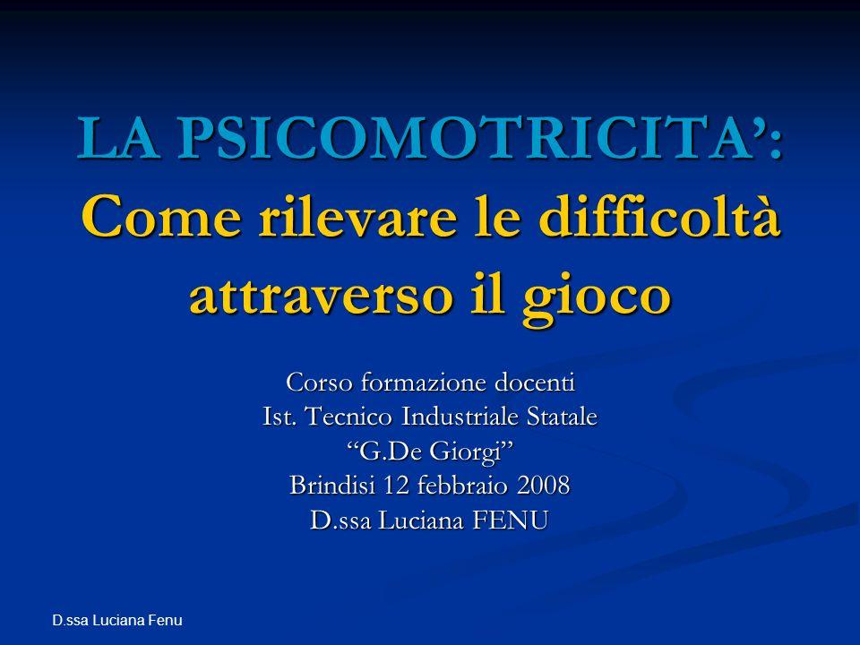 D.ssa Luciana Fenu LA PSICOMOTRICITA: Come rilevare le difficoltà attraverso il gioco Corso formazione docenti Ist. Tecnico Industriale Statale G.De G