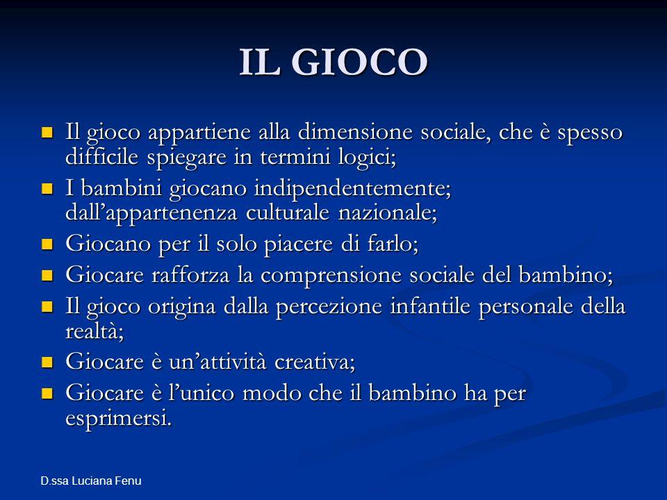 D.ssa Luciana Fenu IL GIOCO Il gioco appartiene alla dimensione sociale, che è spesso difficile spiegare in termini logici; Il gioco appartiene alla d