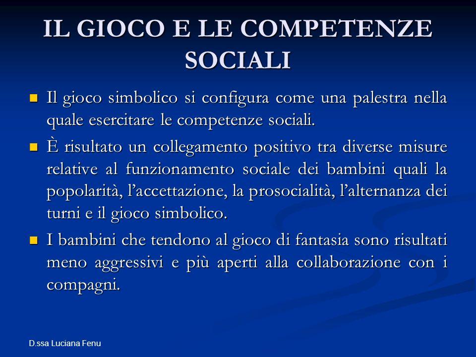 D.ssa Luciana Fenu IL GIOCO E LE COMPETENZE SOCIALI Il gioco simbolico si configura come una palestra nella quale esercitare le competenze sociali. Il