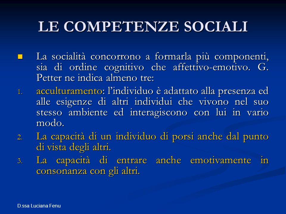D.ssa Luciana Fenu LE COMPETENZE SOCIALI La socialità concorrono a formarla più componenti, sia di ordine cognitivo che affettivo-emotivo. G. Petter n