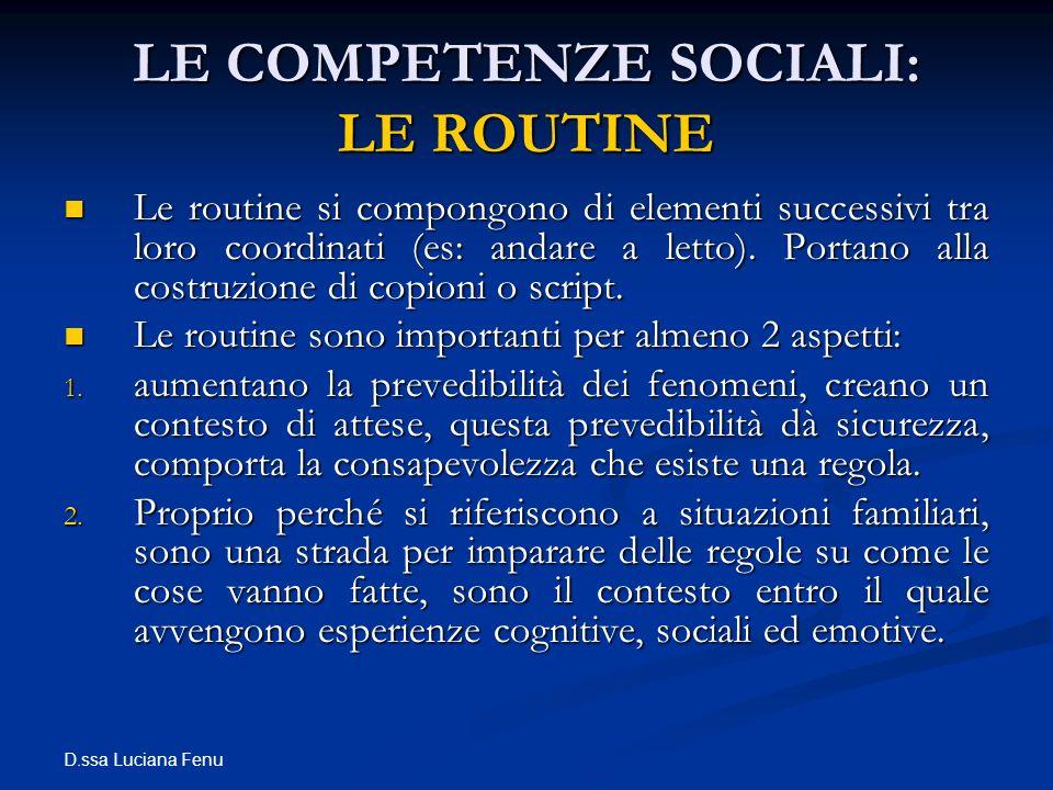 D.ssa Luciana Fenu LE COMPETENZE SOCIALI: LE ROUTINE Le routine si compongono di elementi successivi tra loro coordinati (es: andare a letto). Portano