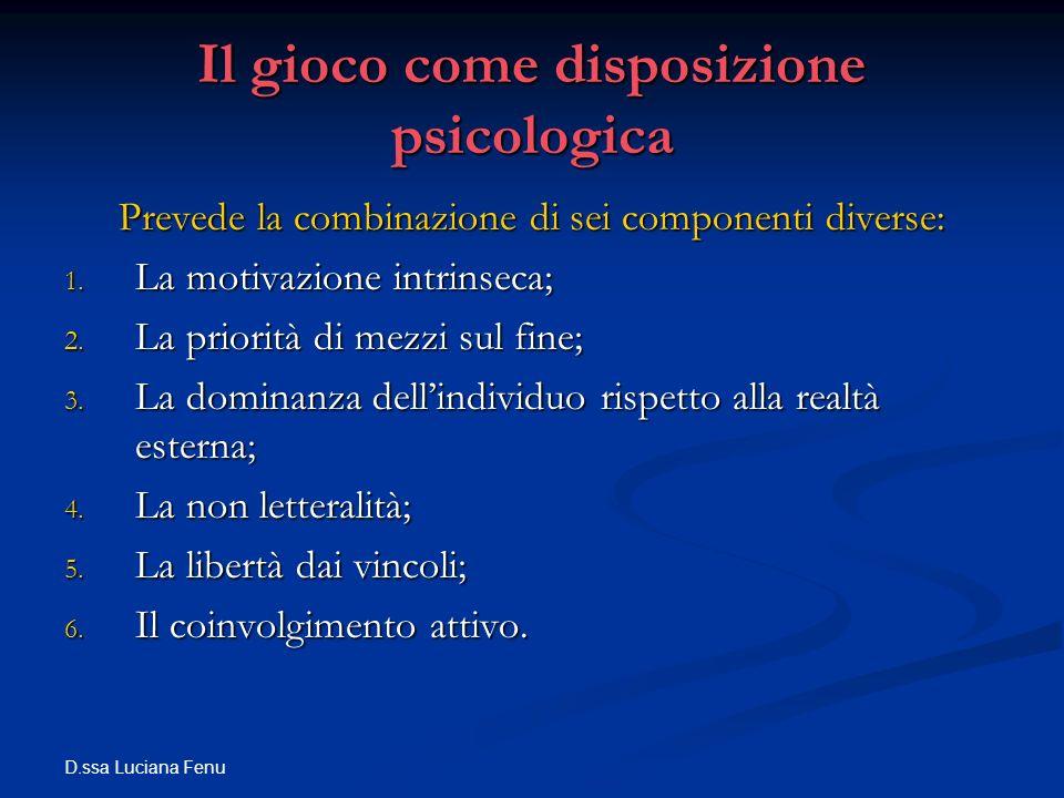 D.ssa Luciana Fenu Il gioco come disposizione psicologica Prevede la combinazione di sei componenti diverse: 1. La motivazione intrinseca; 2. La prior