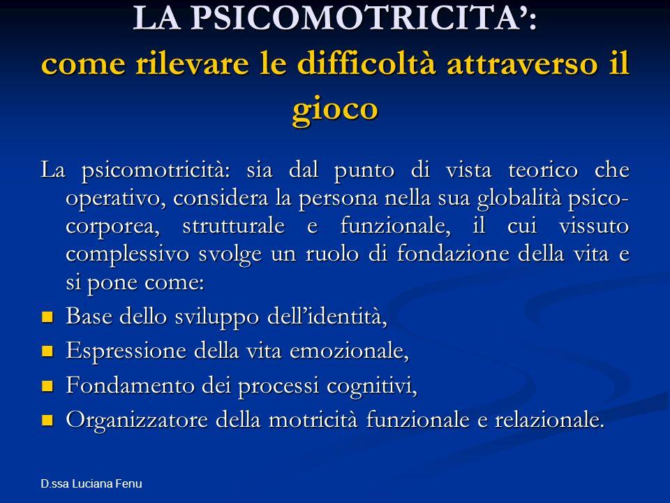 D.ssa Luciana Fenu LA PSICOMOTRICITA: come rilevare le difficoltà attraverso il gioco La psicomotricità: sia dal punto di vista teorico che operativo,