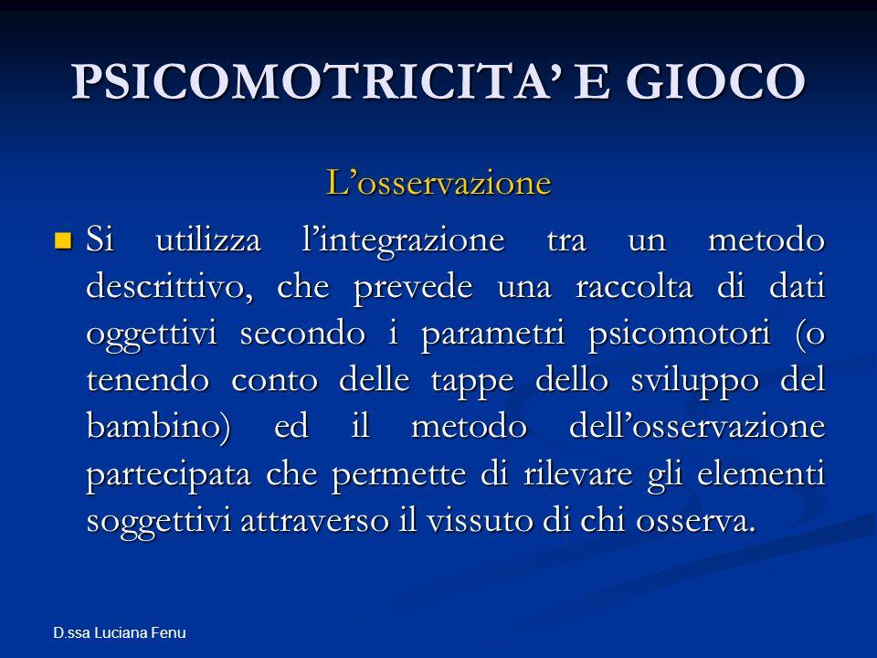 D.ssa Luciana Fenu PSICOMOTRICITA E GIOCO Losservazione Si utilizza lintegrazione tra un metodo descrittivo, che prevede una raccolta di dati oggettiv