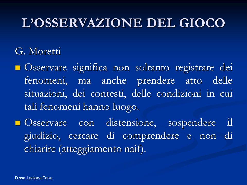 D.ssa Luciana Fenu LOSSERVAZIONE DEL GIOCO G. Moretti Osservare significa non soltanto registrare dei fenomeni, ma anche prendere atto delle situazion
