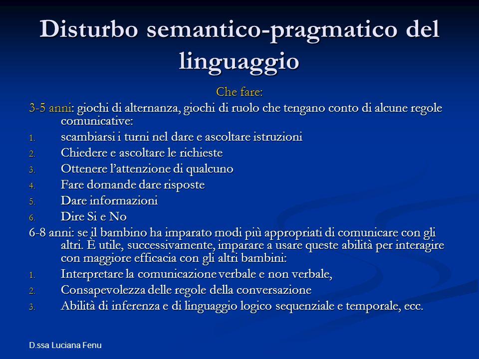 D.ssa Luciana Fenu Disturbo semantico-pragmatico del linguaggio Che fare: 3-5 anni: giochi di alternanza, giochi di ruolo che tengano conto di alcune