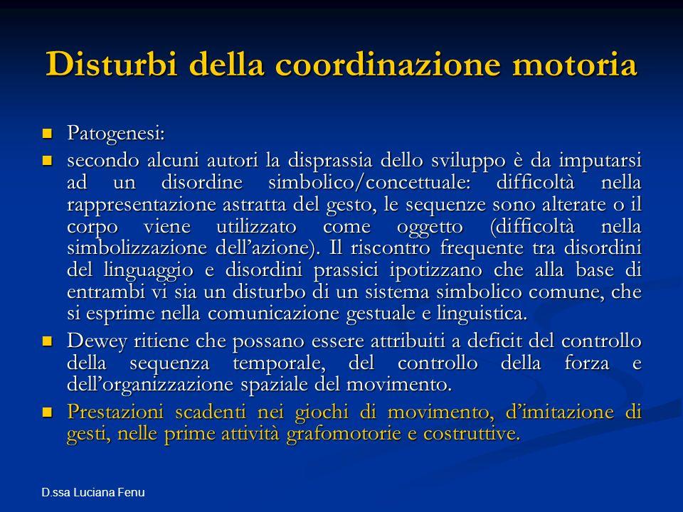 D.ssa Luciana Fenu Disturbi della coordinazione motoria Patogenesi: Patogenesi: secondo alcuni autori la disprassia dello sviluppo è da imputarsi ad u