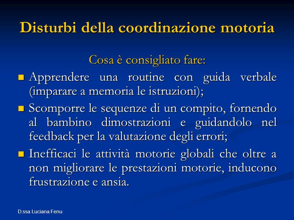 D.ssa Luciana Fenu Disturbi della coordinazione motoria Cosa è consigliato fare: Apprendere una routine con guida verbale (imparare a memoria le istru
