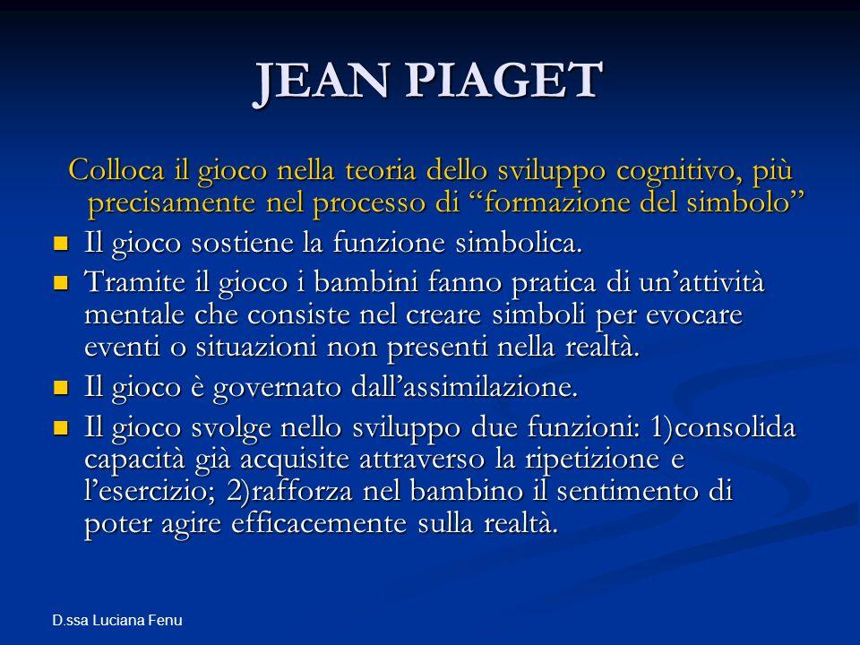 D.ssa Luciana Fenu JEAN PIAGET Colloca il gioco nella teoria dello sviluppo cognitivo, più precisamente nel processo di formazione del simbolo Il gioc