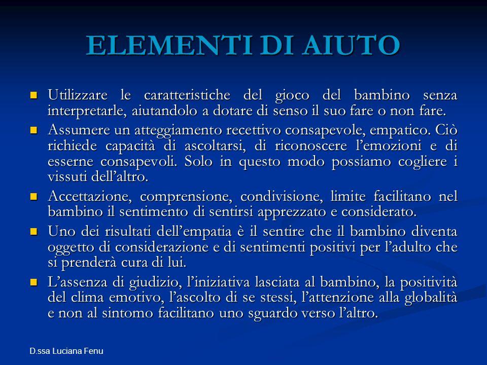 D.ssa Luciana Fenu ELEMENTI DI AIUTO Utilizzare le caratteristiche del gioco del bambino senza interpretarle, aiutandolo a dotare di senso il suo fare