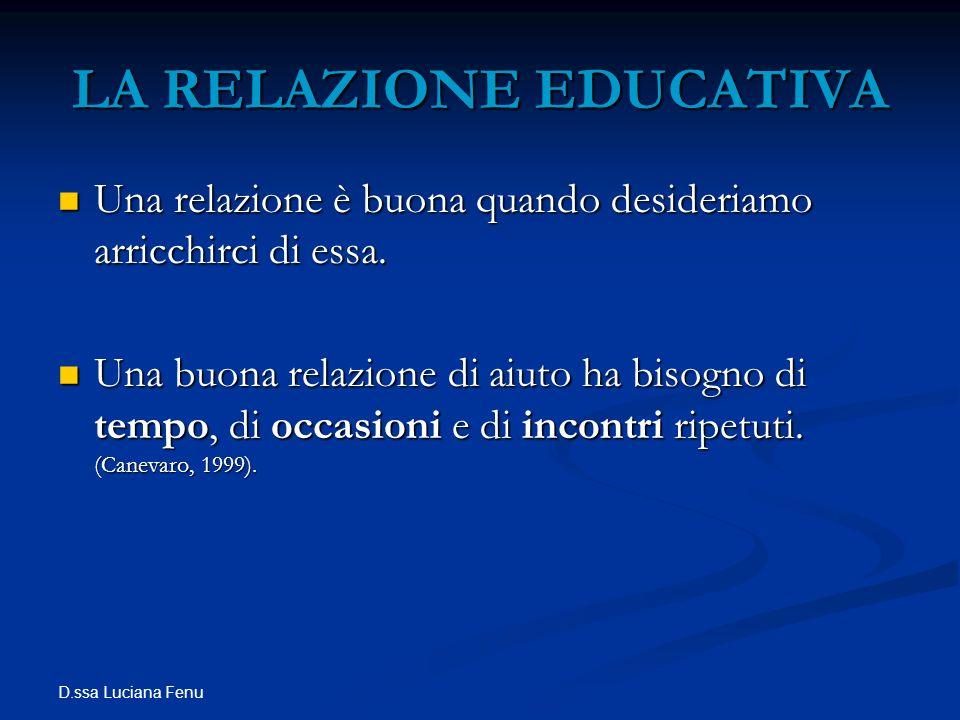 D.ssa Luciana Fenu LA RELAZIONE EDUCATIVA Una relazione è buona quando desideriamo arricchirci di essa. Una relazione è buona quando desideriamo arric