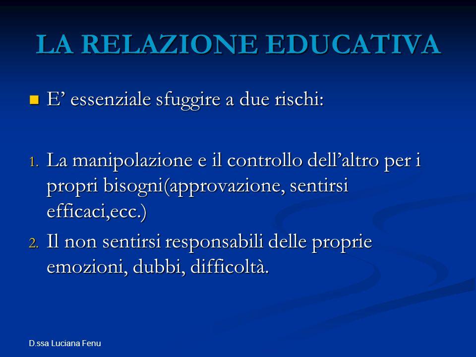 D.ssa Luciana Fenu LA RELAZIONE EDUCATIVA E essenziale sfuggire a due rischi: E essenziale sfuggire a due rischi: 1. La manipolazione e il controllo d