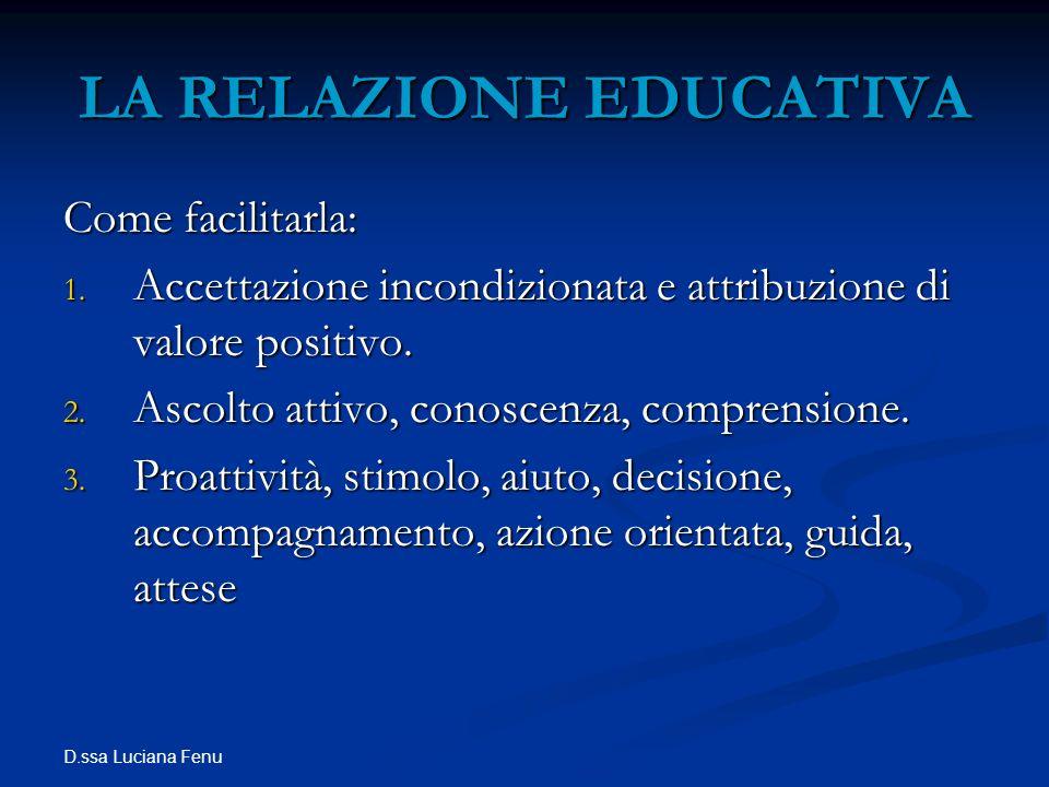 D.ssa Luciana Fenu LA RELAZIONE EDUCATIVA Come facilitarla: 1. Accettazione incondizionata e attribuzione di valore positivo. 2. Ascolto attivo, conos