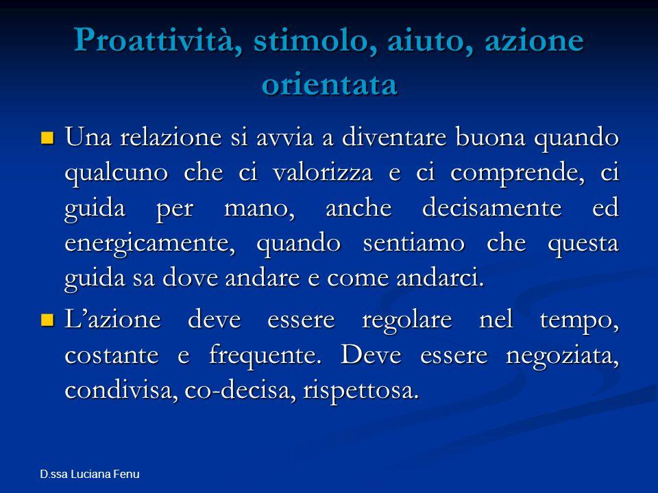 D.ssa Luciana Fenu Proattività, stimolo, aiuto, azione orientata Una relazione si avvia a diventare buona quando qualcuno che ci valorizza e ci compre