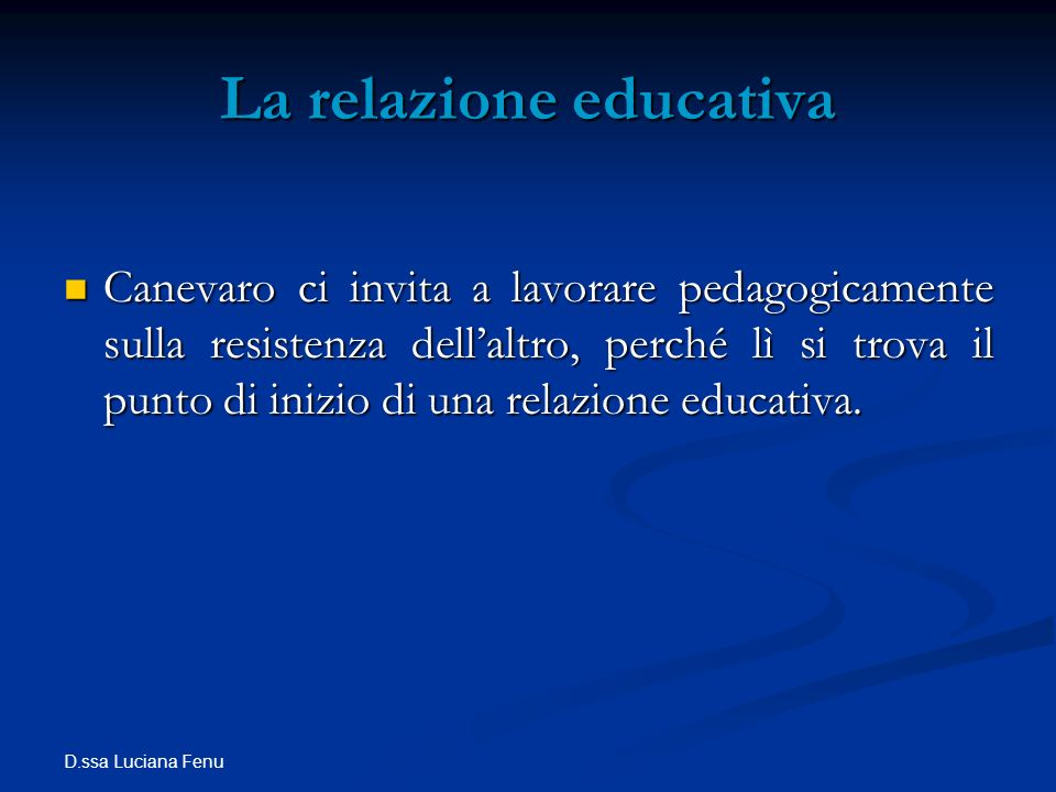 D.ssa Luciana Fenu La relazione educativa Canevaro ci invita a lavorare pedagogicamente sulla resistenza dellaltro, perché lì si trova il punto di ini