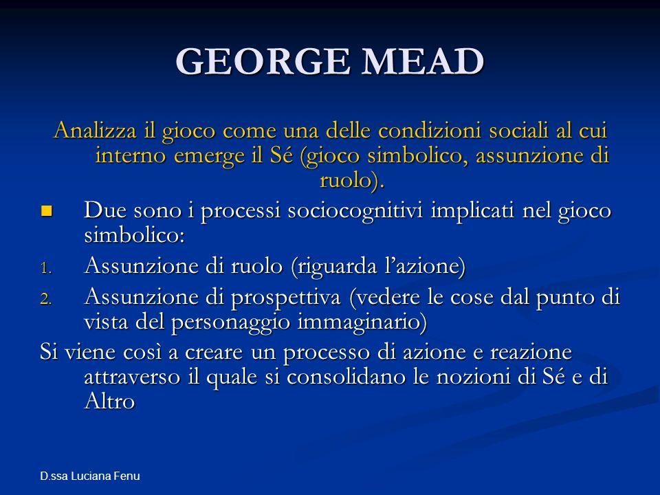 D.ssa Luciana Fenu GEORGE MEAD Analizza il gioco come una delle condizioni sociali al cui interno emerge il Sé (gioco simbolico, assunzione di ruolo).