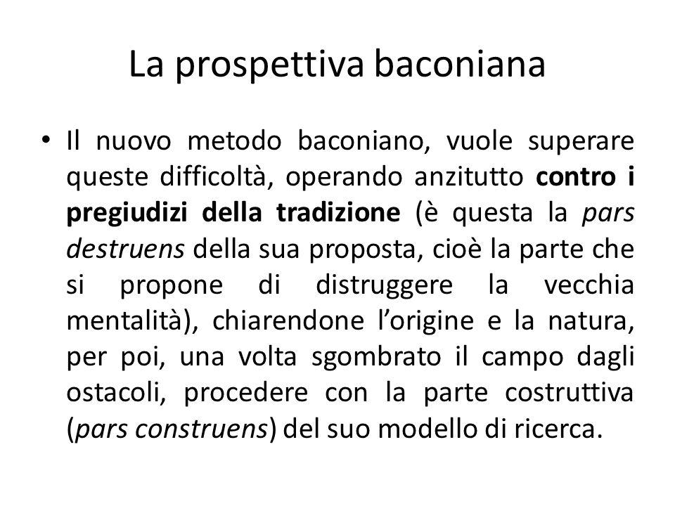 La prospettiva baconiana Il nuovo metodo baconiano, vuole superare queste difficoltà, operando anzitutto contro i pregiudizi della tradizione (è quest