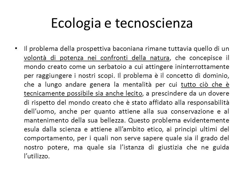Ecologia e tecnoscienza Il problema della prospettiva baconiana rimane tuttavia quello di un volontà di potenza nei confronti della natura, che concep